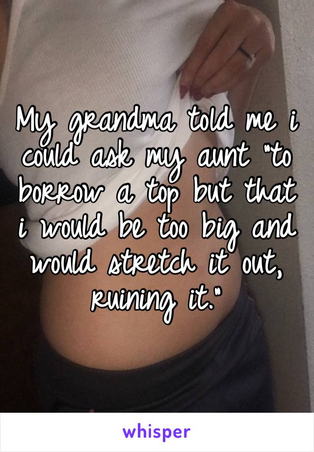 """My grandma told me i could ask my aunt """"to borrow a top but that i would be too big and would stretch it out, ruining it."""""""