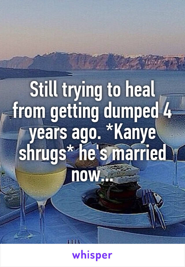 Still trying to heal from getting dumped 4 years ago. *Kanye shrugs* he's married now...