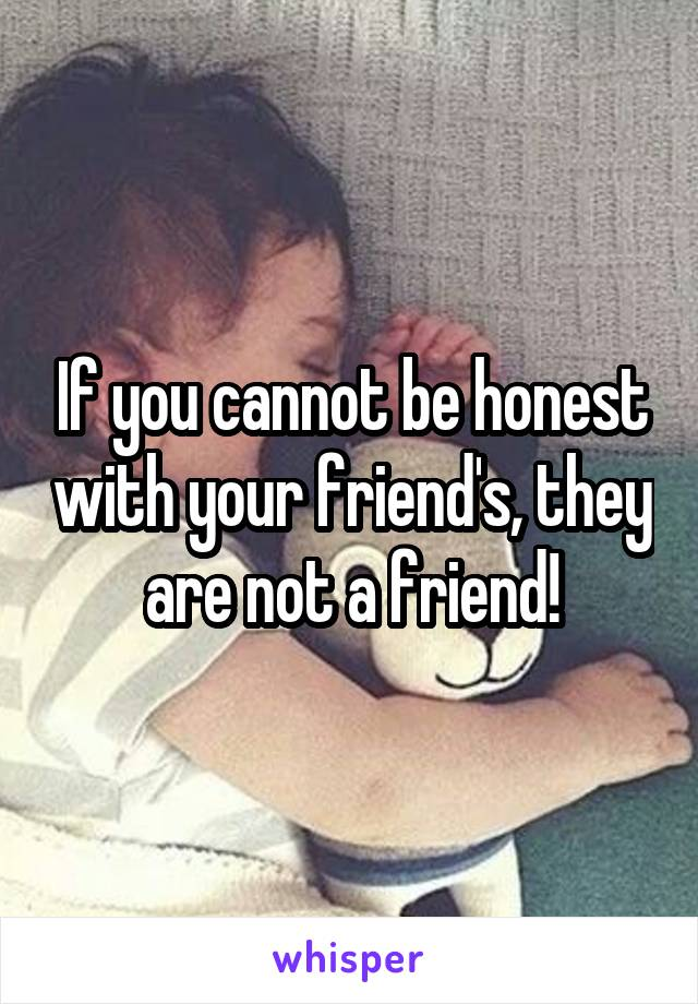 If you cannot be honest with your friend's, they are not a friend!