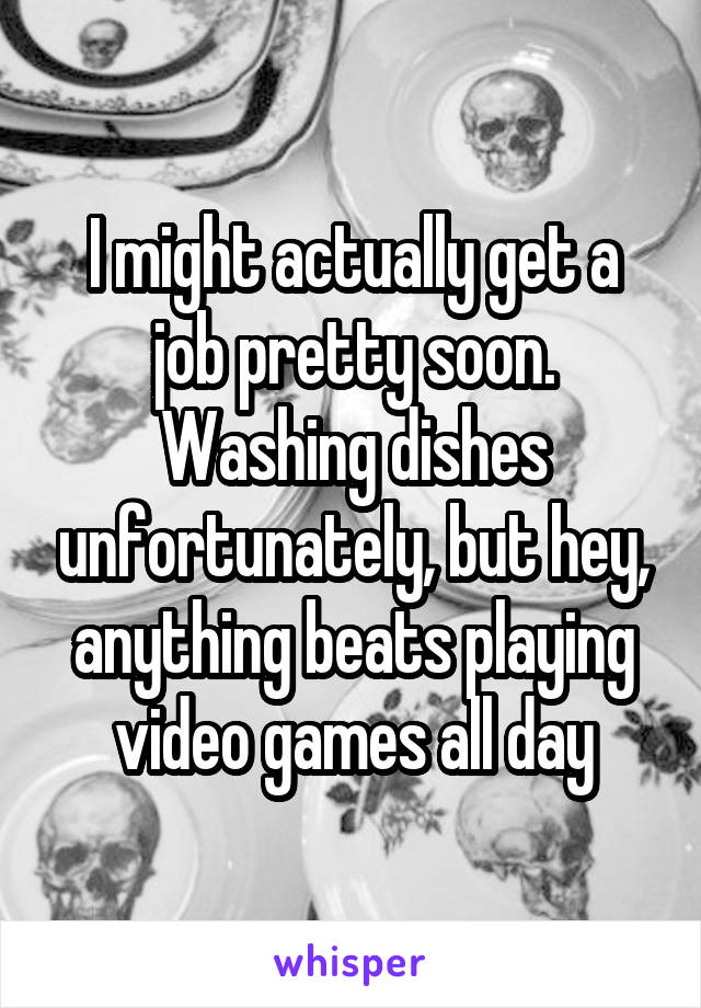 I might actually get a job pretty soon. Washing dishes unfortunately, but hey, anything beats playing video games all day