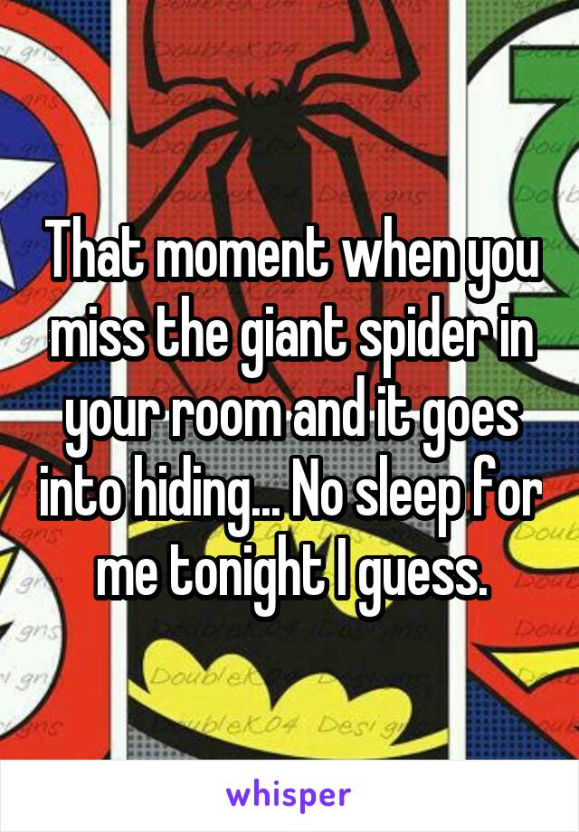 That moment when you miss the giant spider in your room and it goes into hiding... No sleep for me tonight I guess.
