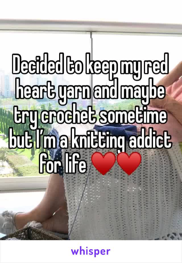 Decided to keep my red heart yarn and maybe try crochet sometime but I'm a knitting addict for life ♥️♥️