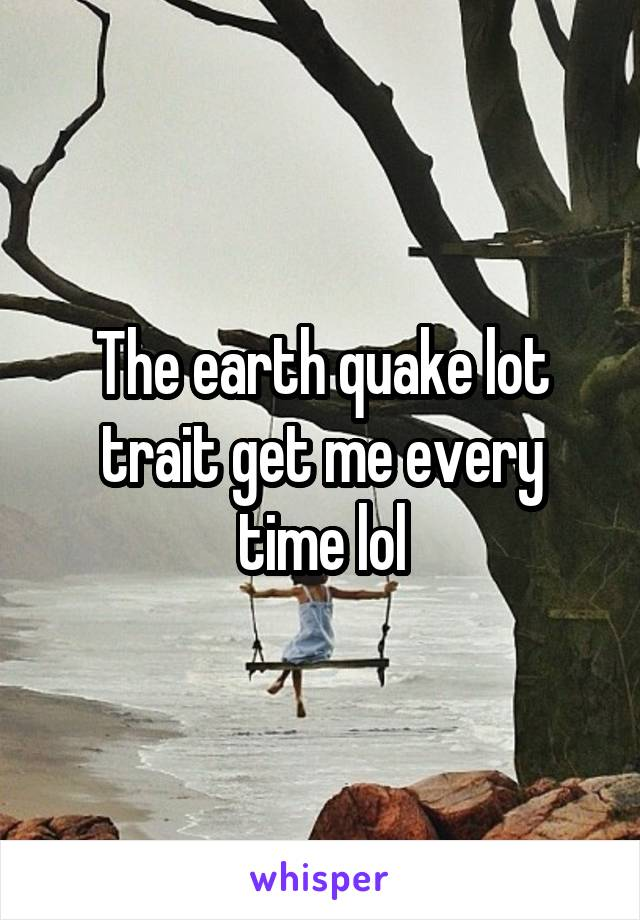 The earth quake lot trait get me every time lol