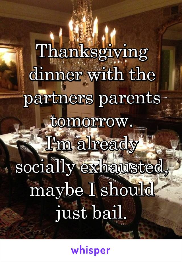 Thanksgiving dinner with the partners parents tomorrow. I'm already socially exhausted, maybe I should just bail.