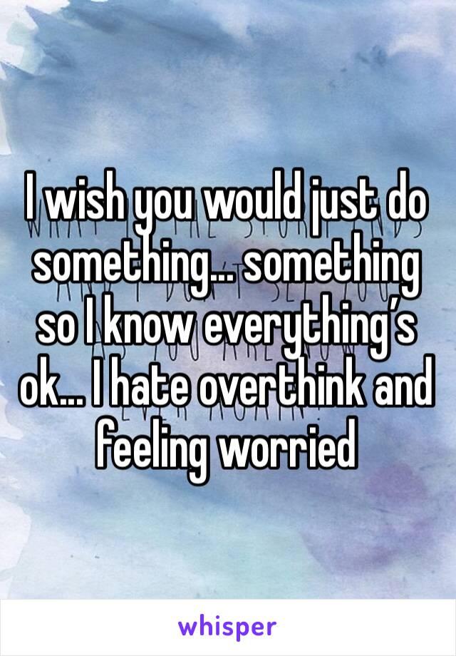 I wish you would just do something... something so I know everything's ok... I hate overthink and feeling worried