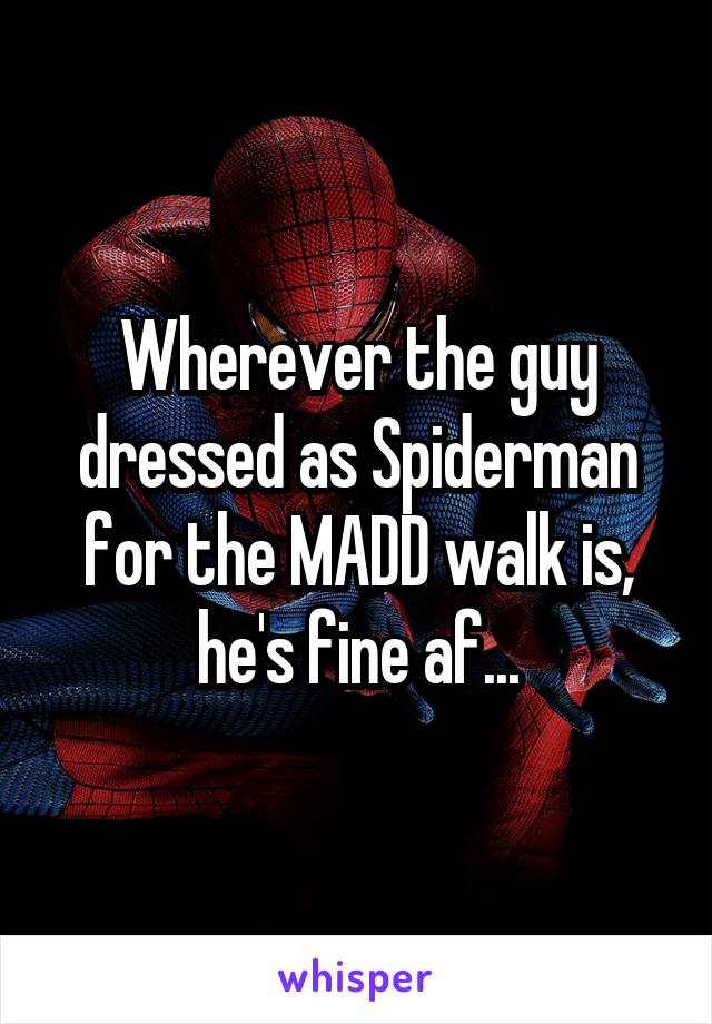Wherever the guy dressed as Spiderman for the MADD walk is, he's fine af...
