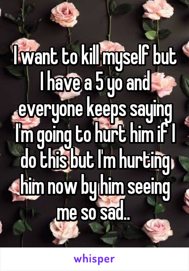 I want to kill myself but I have a 5 yo and everyone keeps saying I'm going to hurt him if I do this but I'm hurting him now by him seeing me so sad..