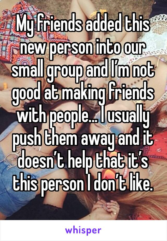 My friends added this new person into our small group and I'm not good at making friends with people... I usually push them away and it doesn't help that it's this person I don't like.