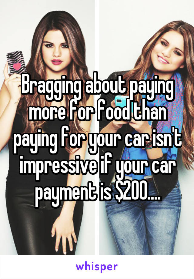 Bragging about paying more for food than paying for your car isn't impressive if your car payment is $200....