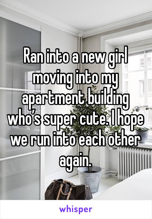 Ran into a new girl moving into my apartment building who's super cute. I hope we run into each other again.
