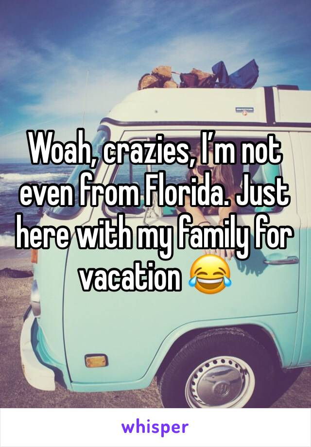 Woah, crazies, I'm not even from Florida. Just here with my family for vacation 😂