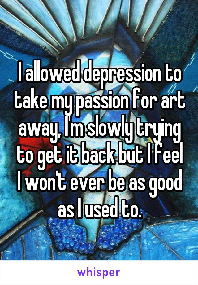 I allowed depression to take my passion for art away, I'm slowly trying to get it back but I feel I won't ever be as good as I used to.