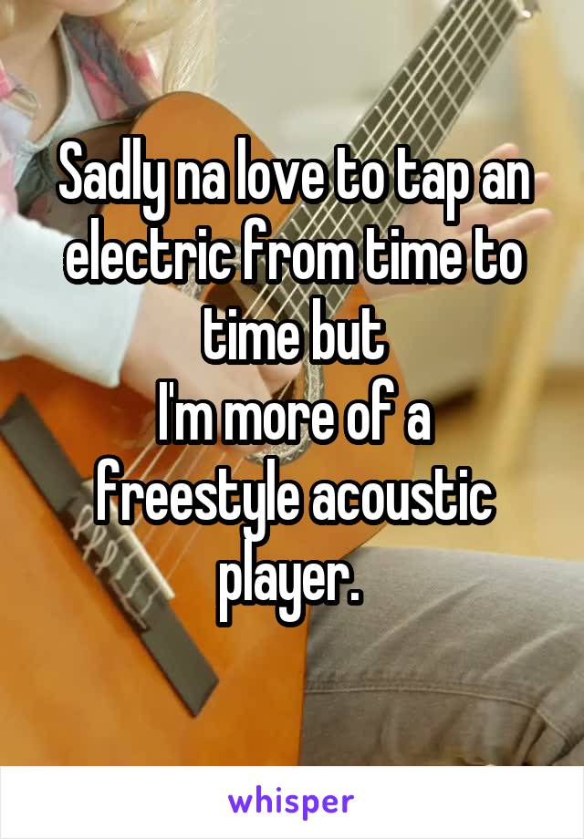 Sadly na love to tap an electric from time to time but I'm more of a freestyle acoustic player.