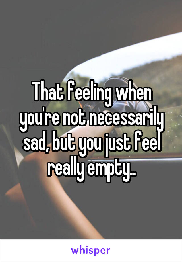 That feeling when you're not necessarily sad, but you just feel really empty..