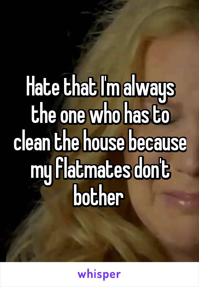 Hate that I'm always the one who has to clean the house because my flatmates don't bother