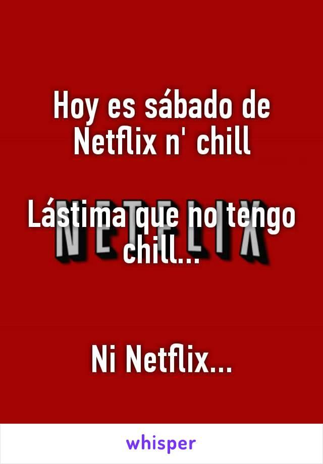 Hoy es sábado de Netflix n' chill  Lástima que no tengo chill...   Ni Netflix...