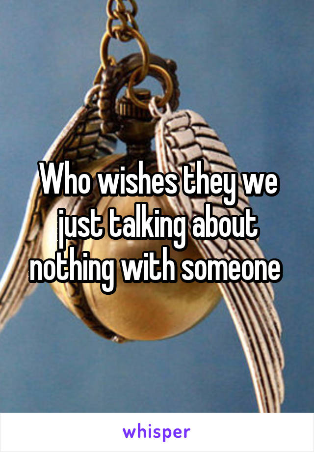 Who wishes they we just talking about nothing with someone