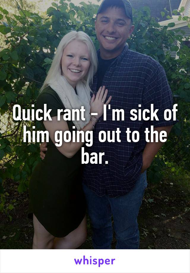 Quick rant - I'm sick of him going out to the bar.
