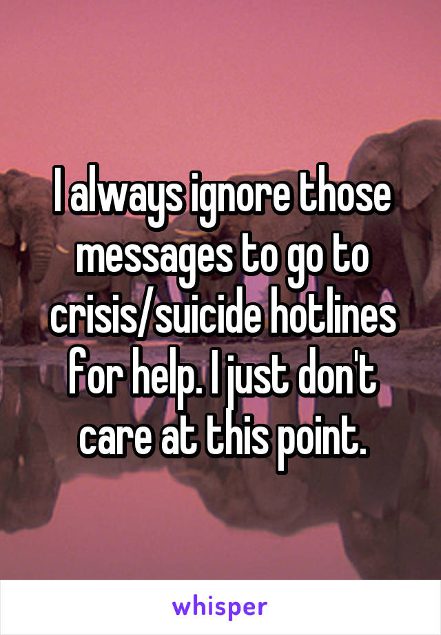 I always ignore those messages to go to crisis/suicide hotlines for help. I just don't care at this point.