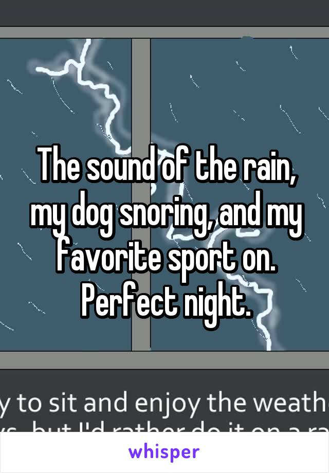 The sound of the rain, my dog snoring, and my favorite sport on. Perfect night.