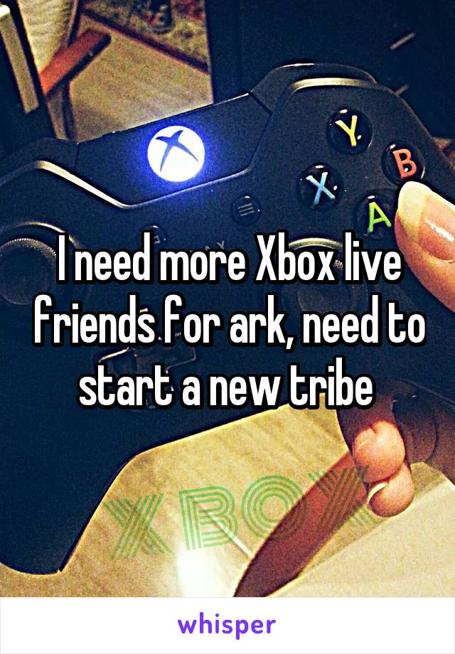 I need more Xbox live friends for ark, need to start a new tribe