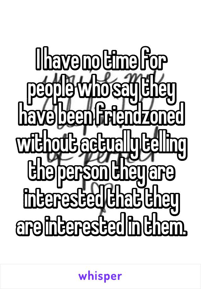 I have no time for people who say they have been friendzoned without actually telling the person they are interested that they are interested in them.