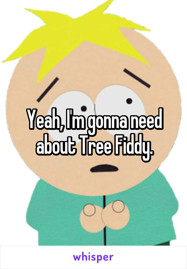 Yeah, I'm gonna need about Tree Fiddy.