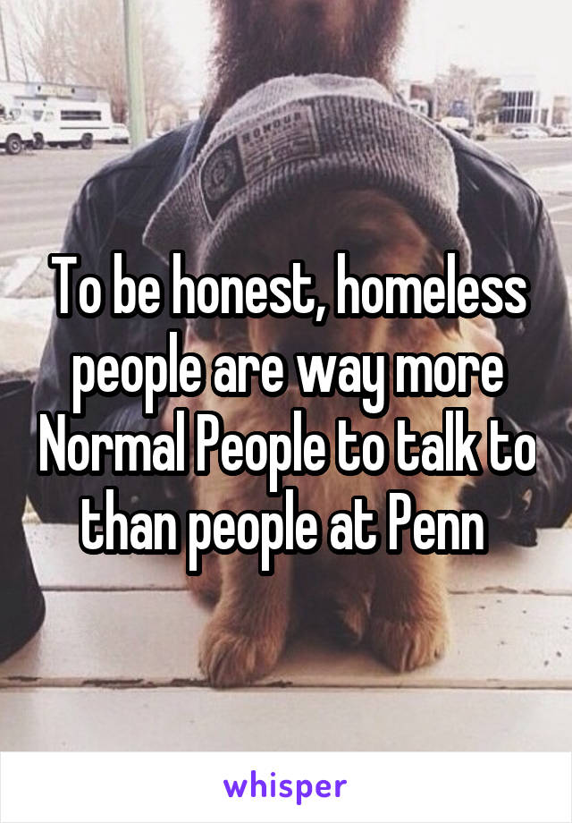 To be honest, homeless people are way more Normal People to talk to than people at Penn