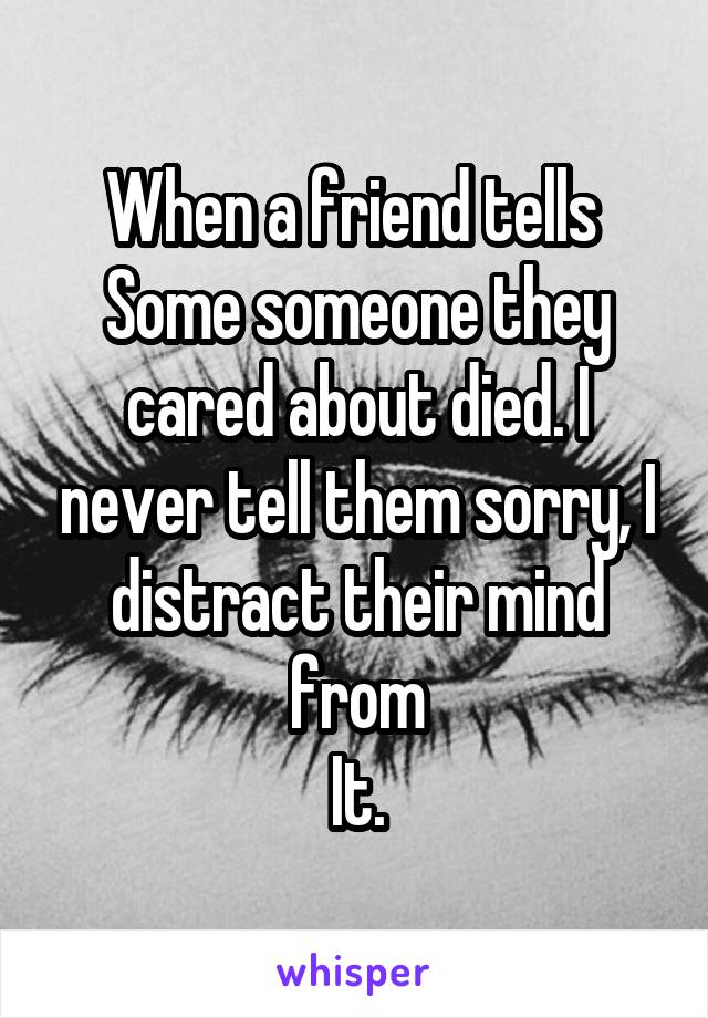 When a friend tells  Some someone they cared about died. I never tell them sorry, I distract their mind from It.