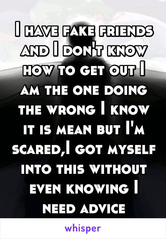 I have fake friends and I don't know how to get out I am the one doing the wrong I know it is mean but I'm scared,I got myself into this without even knowing I need advice
