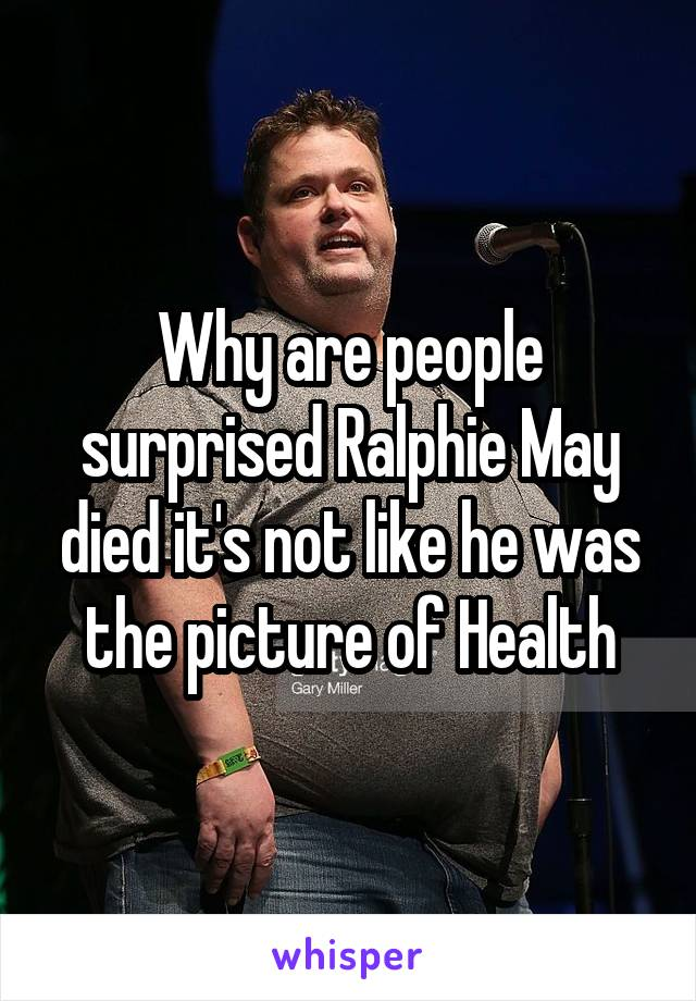 Why are people surprised Ralphie May died it's not like he was the picture of Health