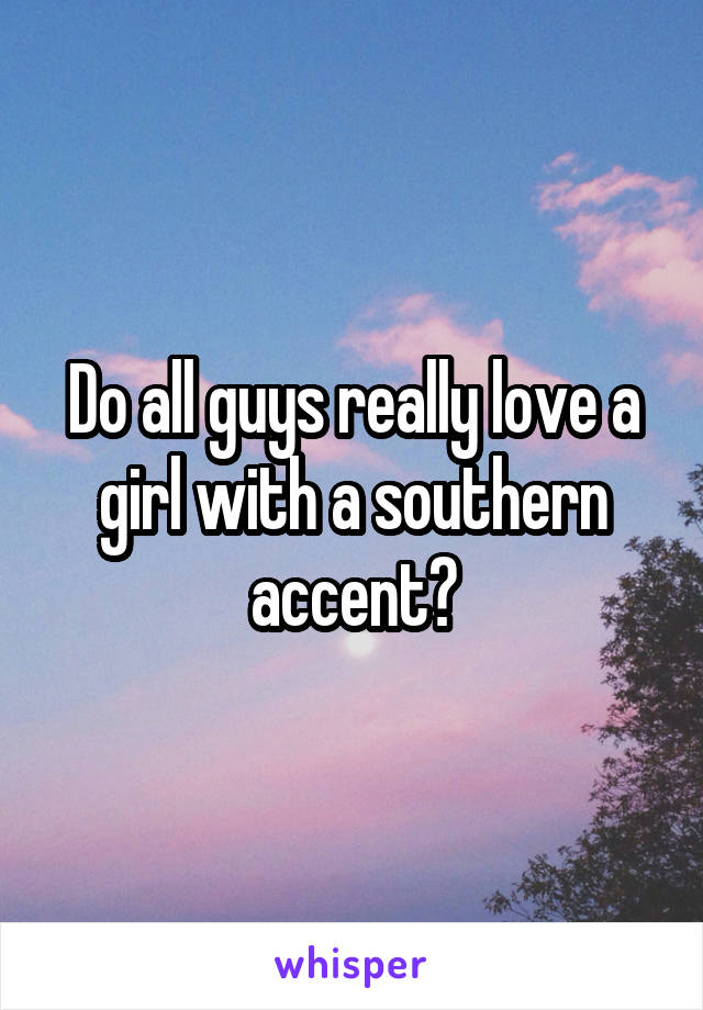 Do all guys really love a girl with a southern accent?