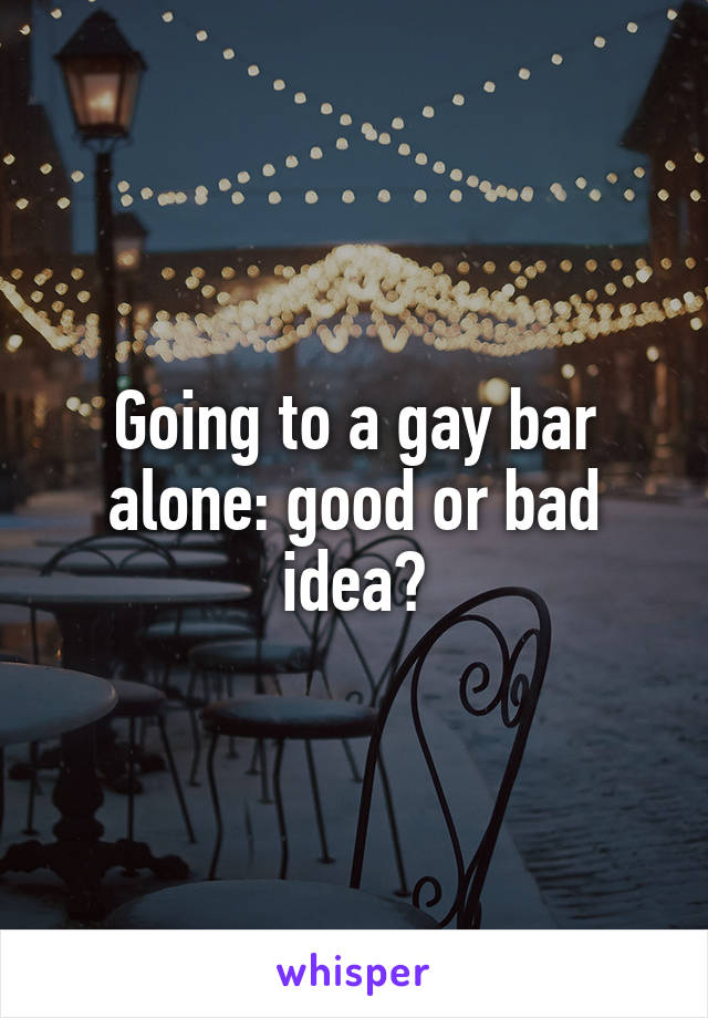 Going to a gay bar alone: good or bad idea?