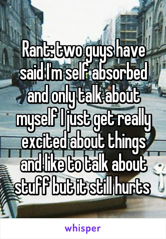 Rant: two guys have said I'm self absorbed and only talk about myself I just get really excited about things and like to talk about stuff but it still hurts