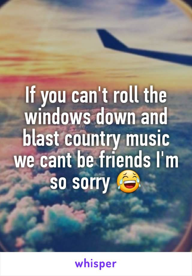 If you can't roll the windows down and blast country music we cant be friends I'm so sorry 😂