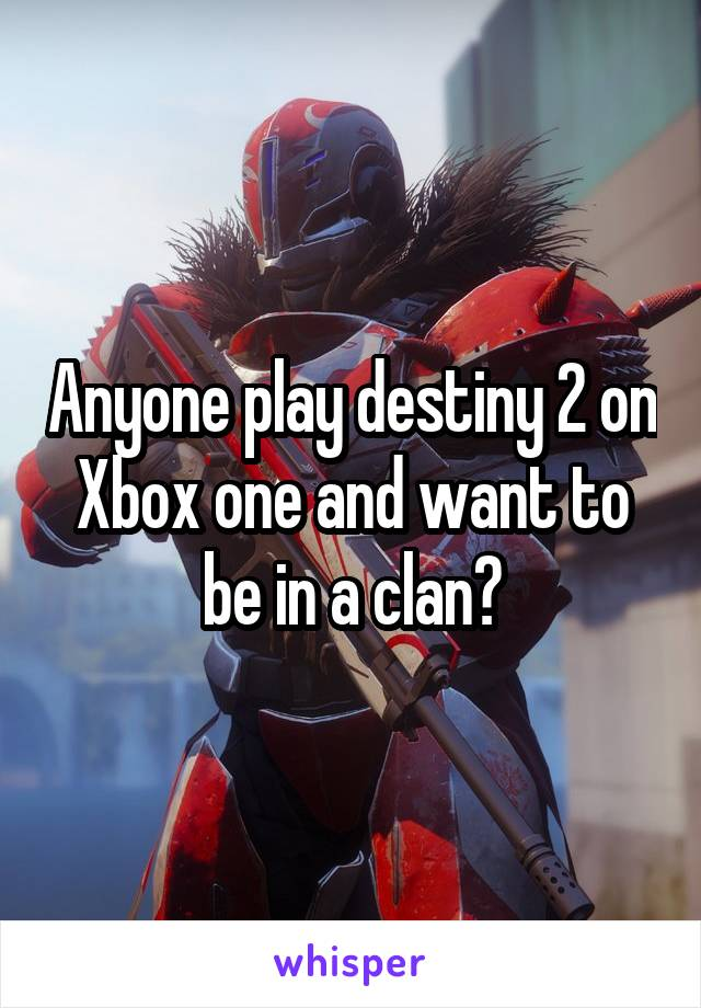 Anyone play destiny 2 on Xbox one and want to be in a clan?