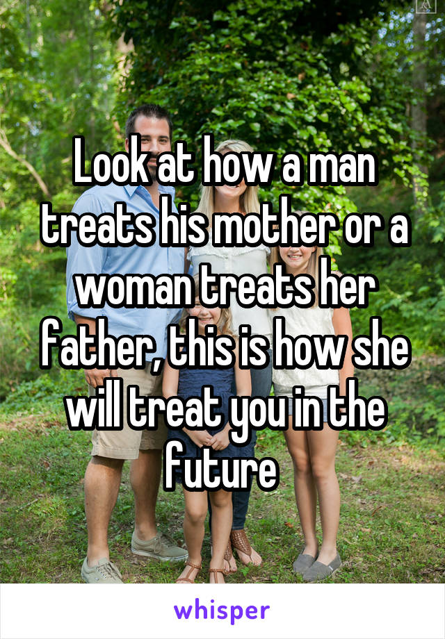 Look at how a man treats his mother or a woman treats her father, this is how she will treat you in the future