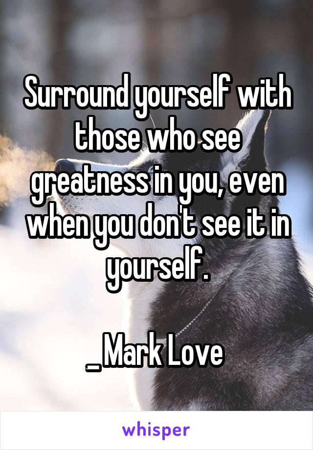 Surround yourself with those who see greatness in you, even when you don't see it in yourself.  _ Mark Love