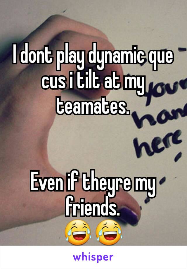 I dont play dynamic que cus i tilt at my teamates.   Even if theyre my friends. 😂😂