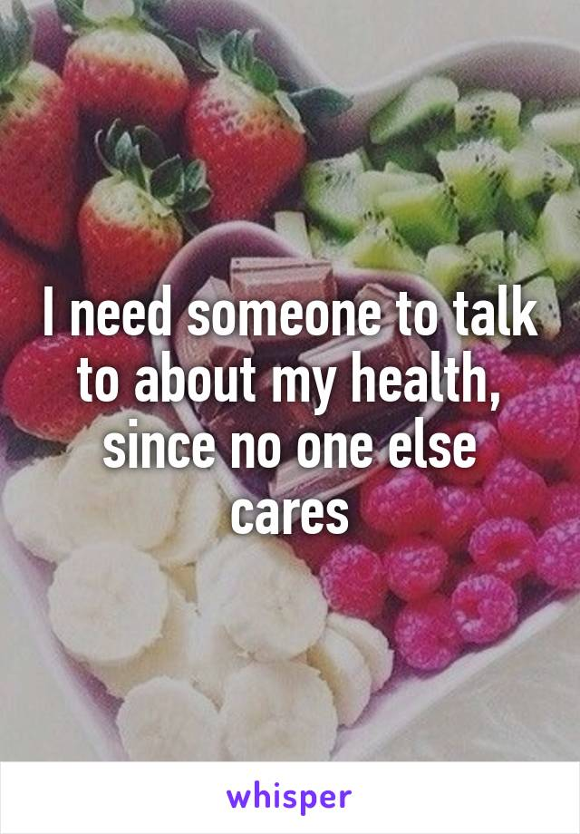 I need someone to talk to about my health, since no one else cares
