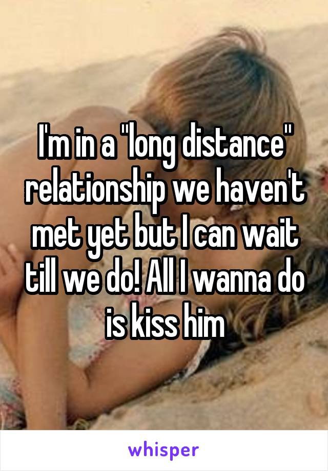 """I'm in a """"long distance"""" relationship we haven't met yet but I can wait till we do! All I wanna do is kiss him"""