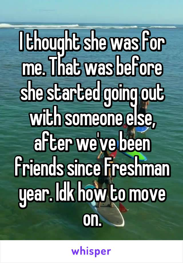 I thought she was for me. That was before she started going out with someone else, after we've been friends since Freshman year. Idk how to move on.
