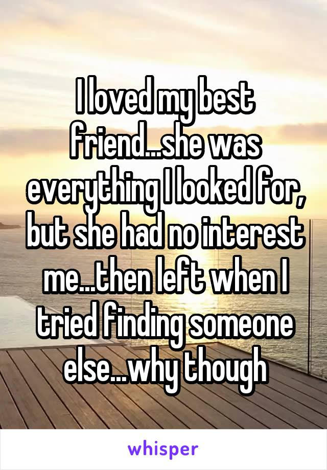 I loved my best friend...she was everything I looked for, but she had no interest me...then left when I tried finding someone else...why though