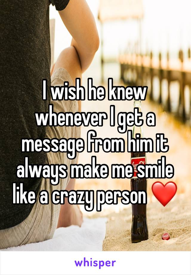 I wish he knew whenever I get a message from him it always make me smile like a crazy person ❤️