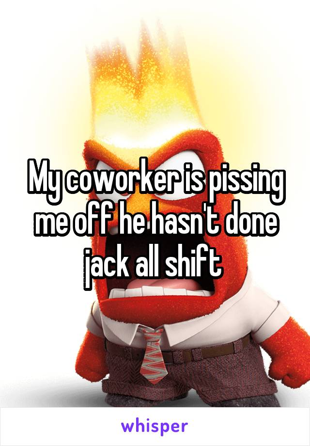 My coworker is pissing me off he hasn't done jack all shift