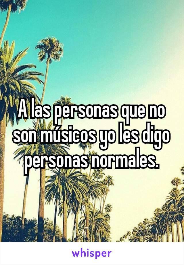 A las personas que no son músicos yo les digo personas normales.