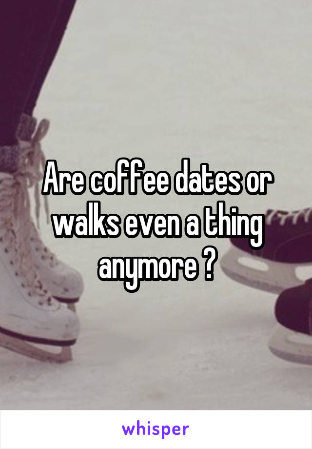 Are coffee dates or walks even a thing anymore ?