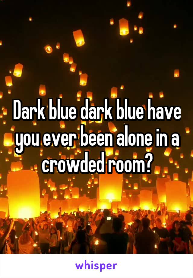 Dark blue dark blue have you ever been alone in a crowded room?