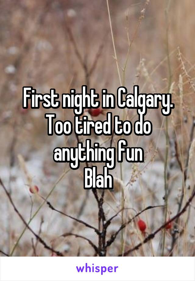 First night in Calgary. Too tired to do anything fun Blah