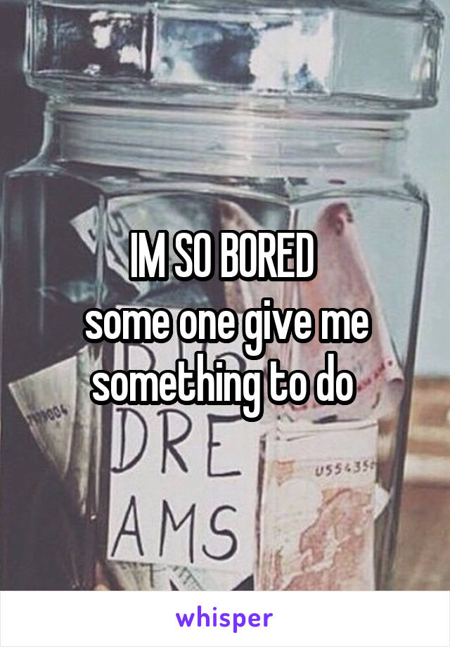 IM SO BORED  some one give me something to do
